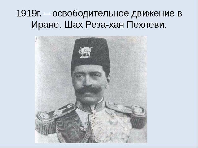 1919г. – освободительное движение в Иране. Шах Реза-хан Пехлеви.