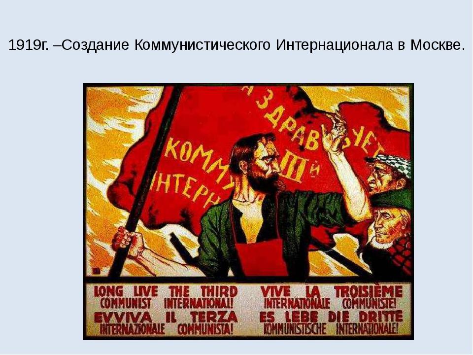 1919г. –Создание Коммунистического Интернационала в Москве.