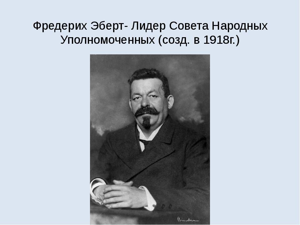 Фредерих Эберт- Лидер Совета Народных Уполномоченных (созд. в 1918г.)