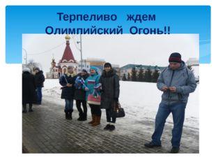 Терпеливо ждем Олимпийский Огонь!!
