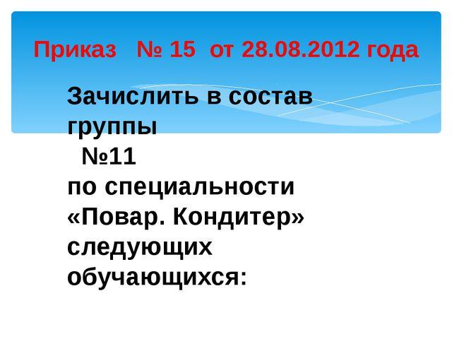 Приказ № 15 от 28.08.2012 года Зачислить в состав группы №11 по специальности...