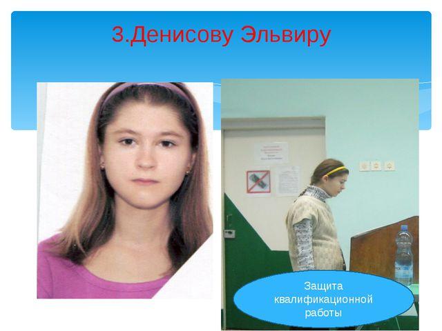 3.Денисову Эльвиру Защита квалификационной работы