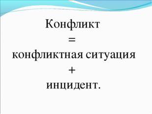 Конфликт = конфликтная ситуация + инцидент.