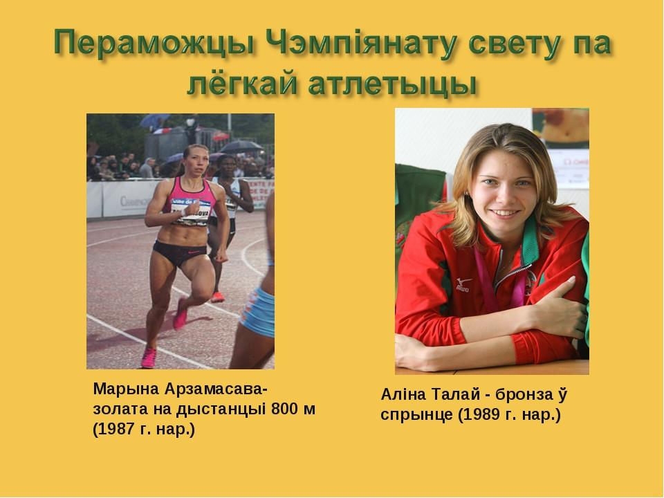Марына Арзамасава-золата на дыстанцыі 800 м (1987 г. нар.) Аліна Талай - брон...