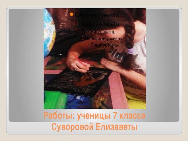 Работы: ученицы 7 класса Суворовой Елизаветы