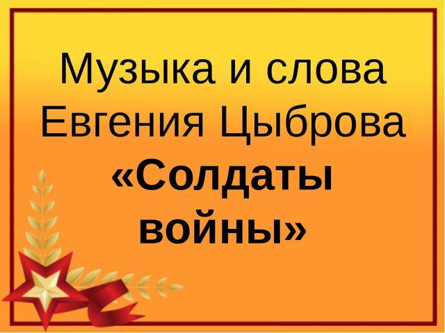 Музыка и слова Евгения Цыброва «Солдаты войны»