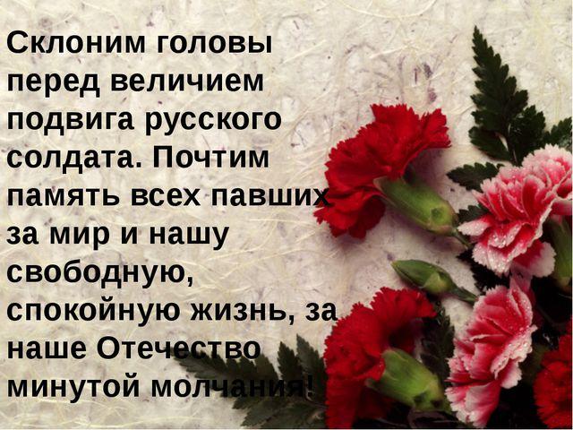Склоним головы перед величием подвига русского солдата. Почтим память всех па...