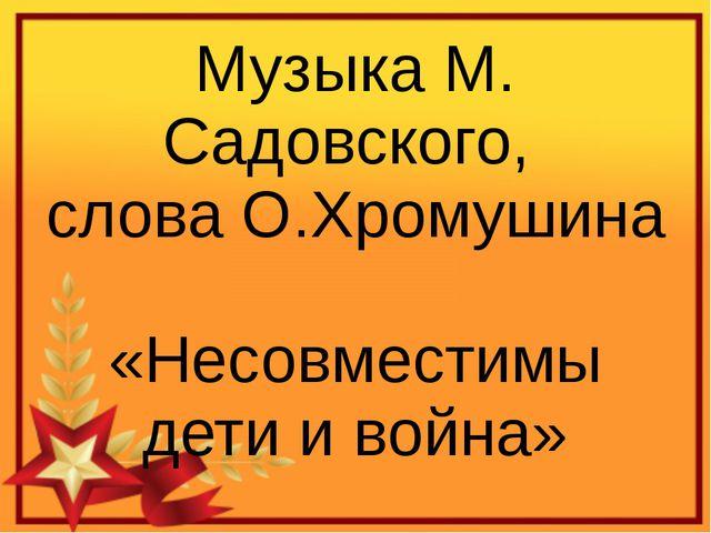 Музыка М. Садовского, слова О.Хромушина «Несовместимы дети и война»