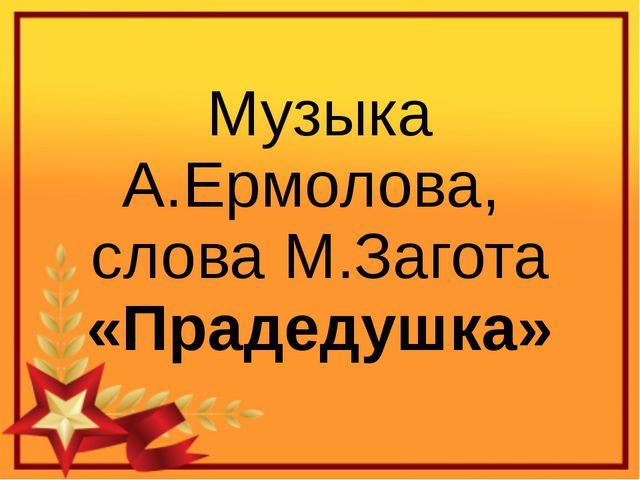 Музыка А.Ермолова, слова М.Загота «Прадедушка»
