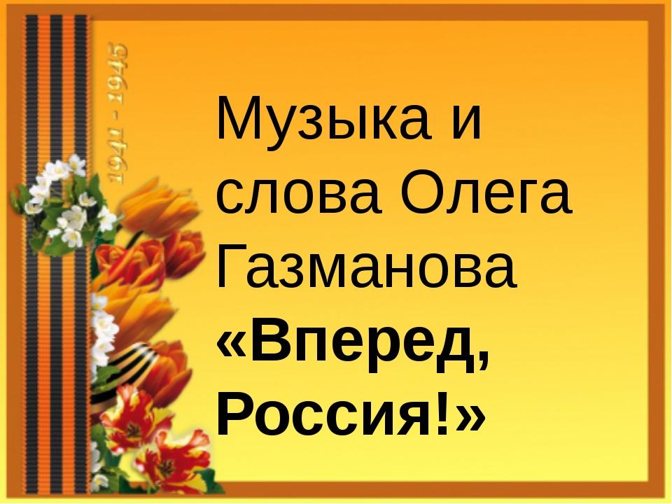 Музыка и слова Олега Газманова «Вперед, Россия!»