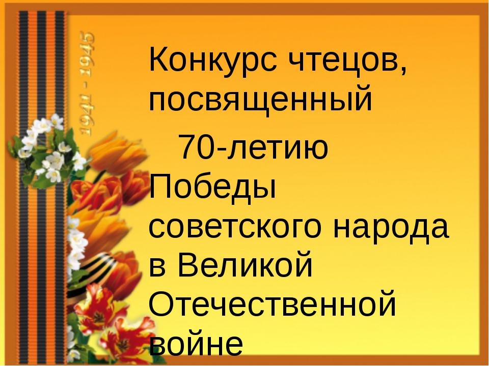 Конкурс чтецов, посвященный 70-летию Победы советского народа в Великой Отеч...