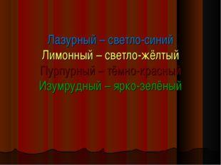 Лазурный – светло-синий Лимонный – светло-жёлтый Пурпурный – тёмно-красный И