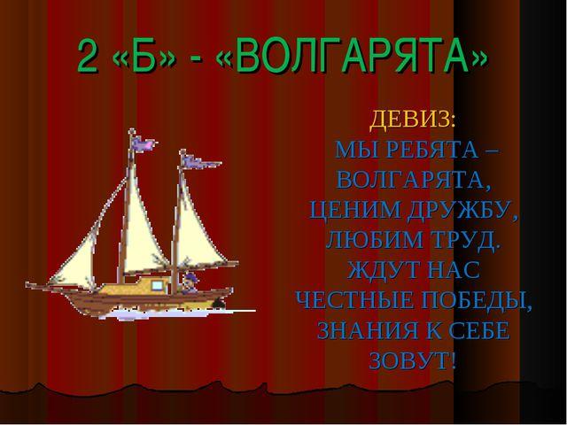2 «Б» - «ВОЛГАРЯТА» ДЕВИЗ: МЫ РЕБЯТА – ВОЛГАРЯТА, ЦЕНИМ ДРУЖБУ, ЛЮБИМ ТРУД. Ж...