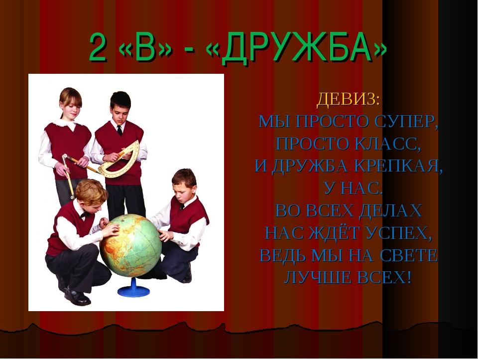 2 «В» - «ДРУЖБА» ДЕВИЗ: МЫ ПРОСТО СУПЕР, ПРОСТО КЛАСС, И ДРУЖБА КРЕПКАЯ, У НА...