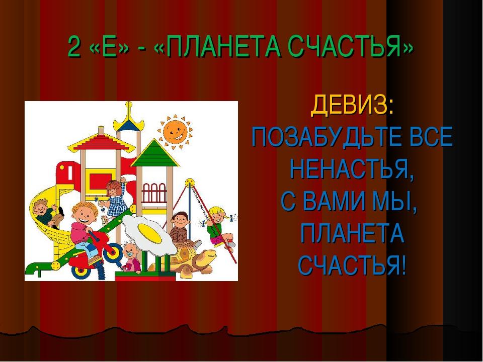 2 «Е» - «ПЛАНЕТА СЧАСТЬЯ» ДЕВИЗ: ПОЗАБУДЬТЕ ВСЕ НЕНАСТЬЯ, С ВАМИ МЫ, ПЛАНЕТА...