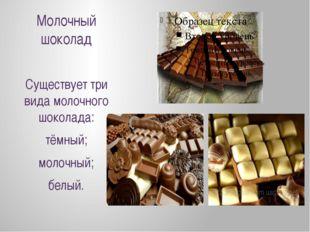 Молочный шоколад Существует три вида молочного шоколада: тёмный; молочный; бе