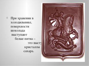 При хранении в холодильнике, на поверхности шоколада выступают белые пятна –