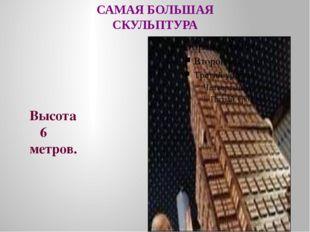 САМАЯ БОЛЬШАЯ СКУЛЬПТУРА Высота 6 метров.