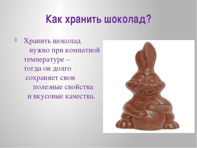 Как хранить шоколад? Хранить шоколад нужно при комнатной температуре – тогда...
