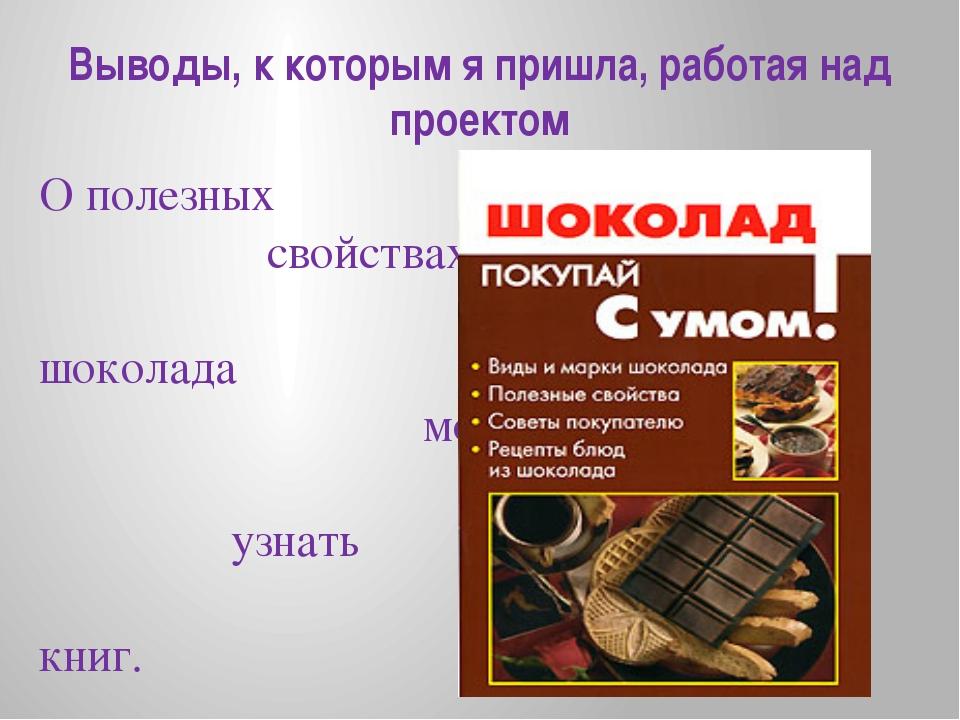 Выводы, к которым я пришла, работая над проектом О полезных свойствах шоколад...