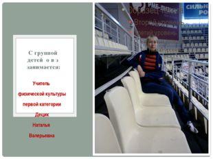 Учитель физической культуры первой категории Децик Наталья Валерьевна С груп