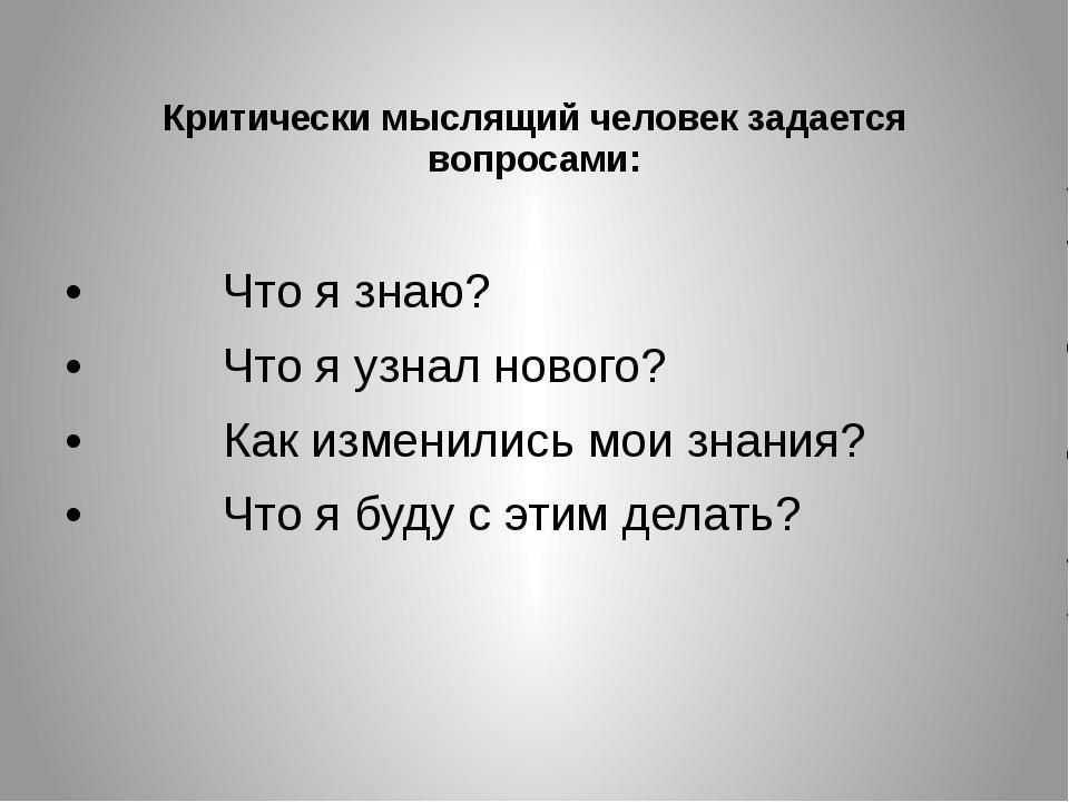 Критически мыслящий человек задается вопросами: Что я знаю? Что я уз...