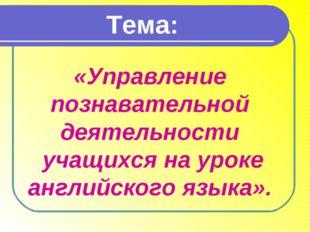 Тема: «Управление познавательной деятельности учащихся на уроке английского я