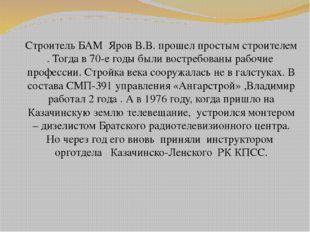 Строитель БАМ Яров В.В. прошел простым строителем . Тогда в 70-е годы были во