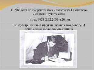 С 1983 года до смертного часа - начальник Казачинско-Ленского пункта связи (и