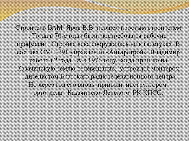 Строитель БАМ Яров В.В. прошел простым строителем . Тогда в 70-е годы были во...