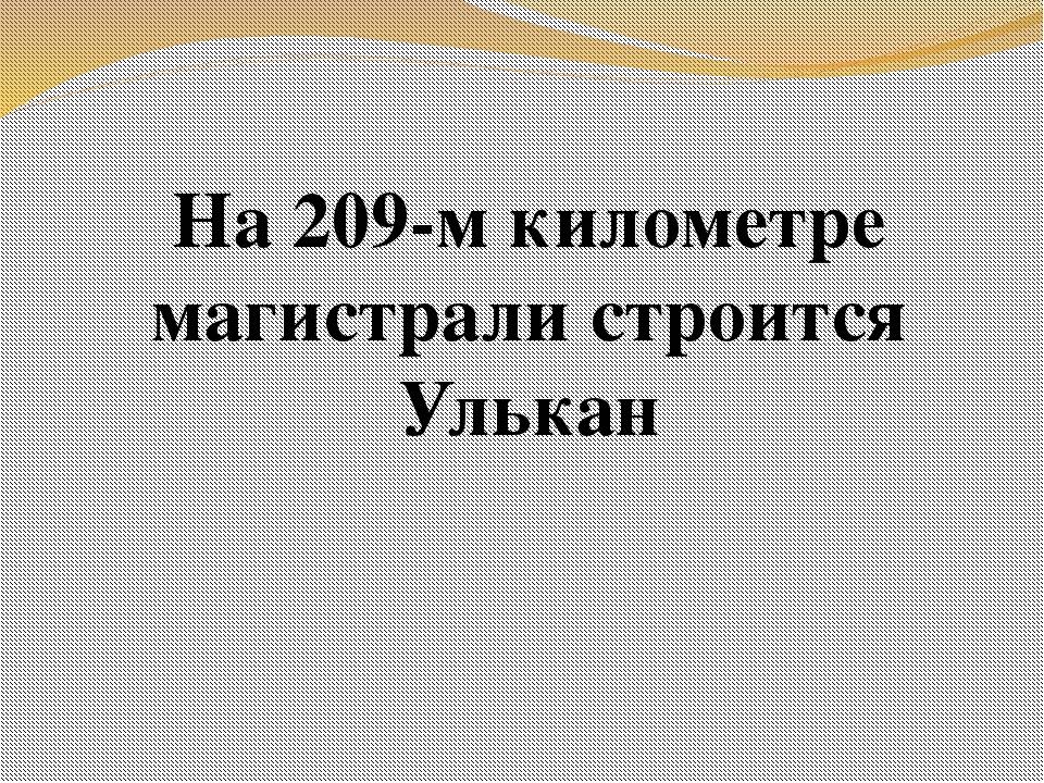 На 209-м километре магистрали строится Улькан