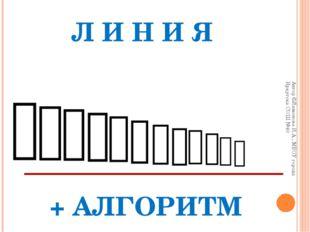 Л И Н И Я             + АЛГОРИТМ Автор ©Лимонова И.А., МБОУ город
