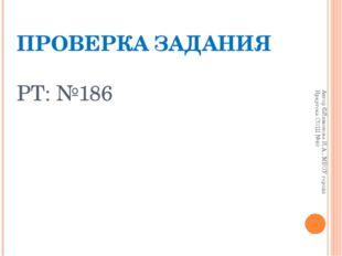 ПРОВЕРКА ЗАДАНИЯ РТ: №186 Автор ©Лимонова И.А., МБОУ города Иркутска СОШ №40