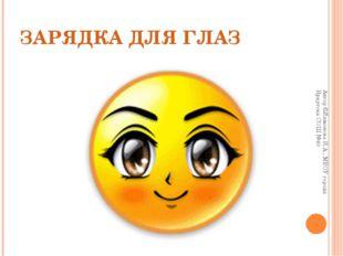 ЗАРЯДКА ДЛЯ ГЛАЗ Автор ©Лимонова И.А., МБОУ города Иркутска СОШ №40 Автор ©Ли