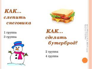 КАК… слепить снеговика 1 группа 3 группа сделать бутерброд? 2 группа 4 группа
