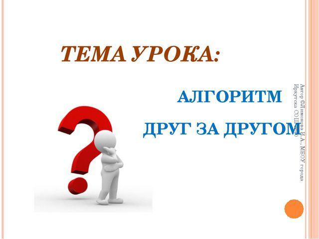 ТЕМА УРОКА: АЛГОРИТМ ДРУГ ЗА ДРУГОМ Автор ©Лимонова И.А., МБОУ города Иркутск...