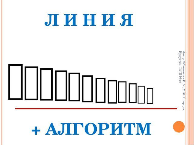 Л И Н И Я             + АЛГОРИТМ Автор ©Лимонова И.А., МБОУ город...