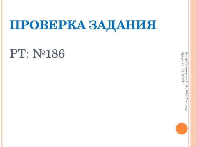 ПРОВЕРКА ЗАДАНИЯ РТ: №186 Автор ©Лимонова И.А., МБОУ города Иркутска СОШ №40...