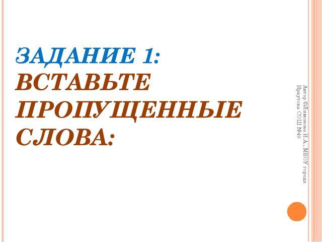 ЗАДАНИЕ 1: ВСТАВЬТЕ ПРОПУЩЕННЫЕ СЛОВА: Автор ©Лимонова И.А., МБОУ города Ирку...