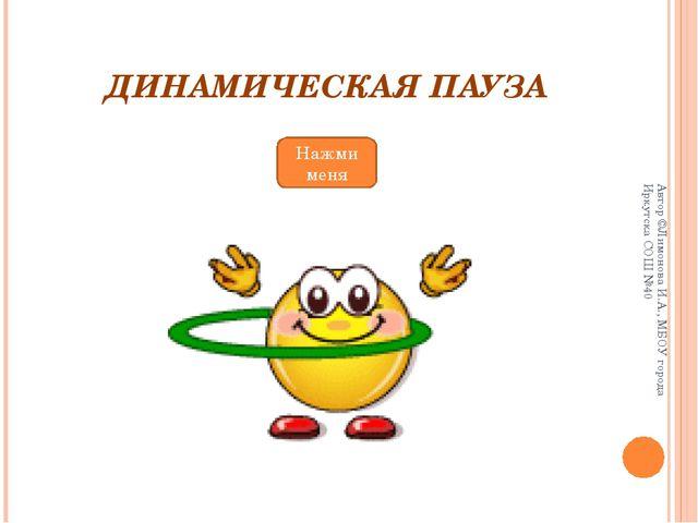 ДИНАМИЧЕСКАЯ ПАУЗА Нажми меня Автор ©Лимонова И.А., МБОУ города Иркутска СОШ...