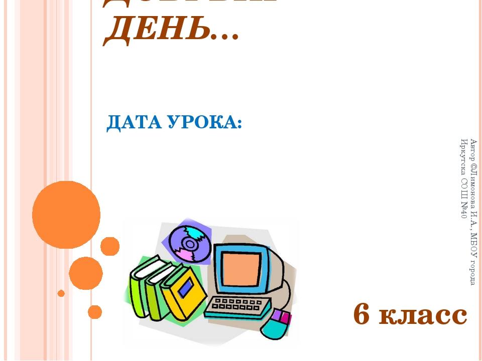 ДОБРЫЙ ДЕНЬ… ДАТА УРОКА: 6 класс Автор ©Лимонова И.А., МБОУ города Иркутска...