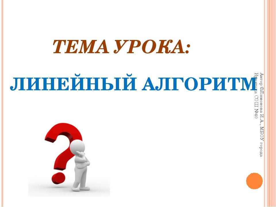 ТЕМА УРОКА: ЛИНЕЙНЫЙ АЛГОРИТМ Автор ©Лимонова И.А., МБОУ города Иркутска СОШ...