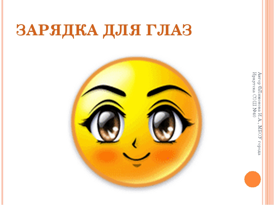 ЗАРЯДКА ДЛЯ ГЛАЗ Автор ©Лимонова И.А., МБОУ города Иркутска СОШ №40 Автор ©Ли...