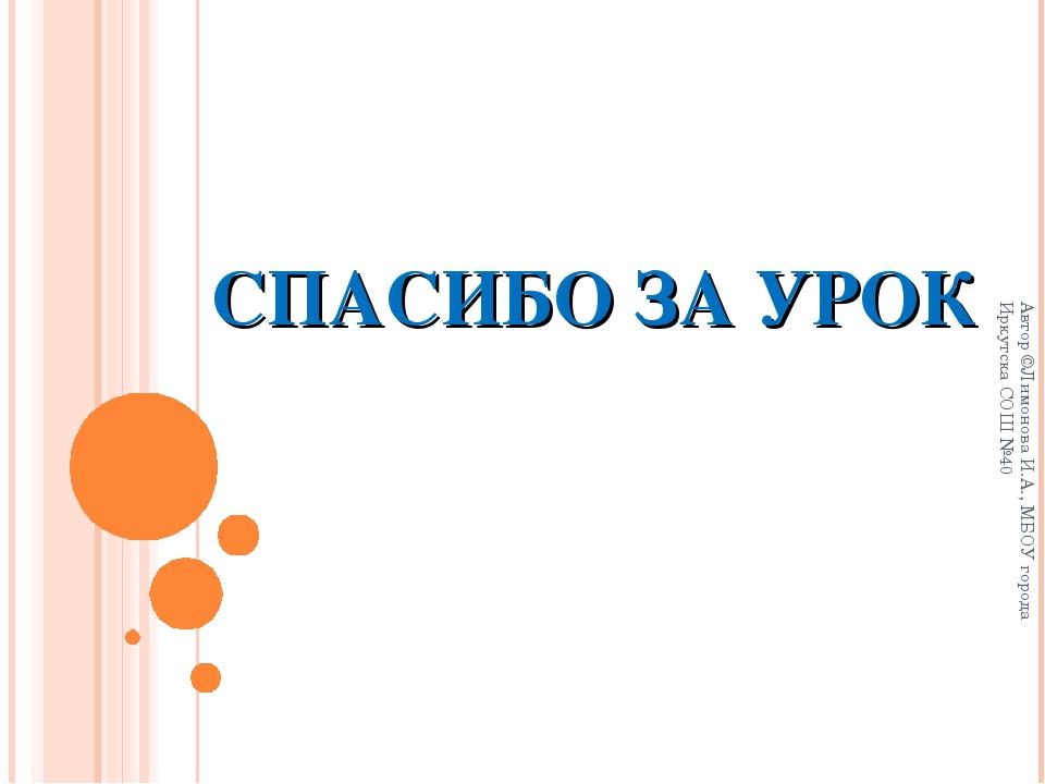 СПАСИБО ЗА УРОК Автор ©Лимонова И.А., МБОУ города Иркутска СОШ №40 Автор ©Лим...