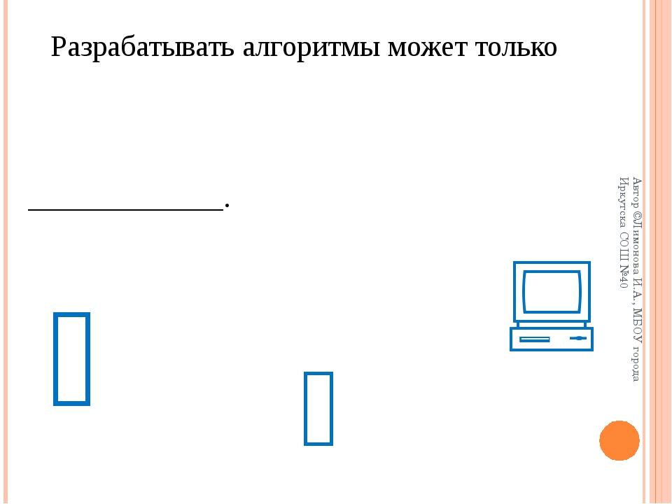 Разрабатывать алгоритмы может только _____________.    Автор ©Лимонова И....