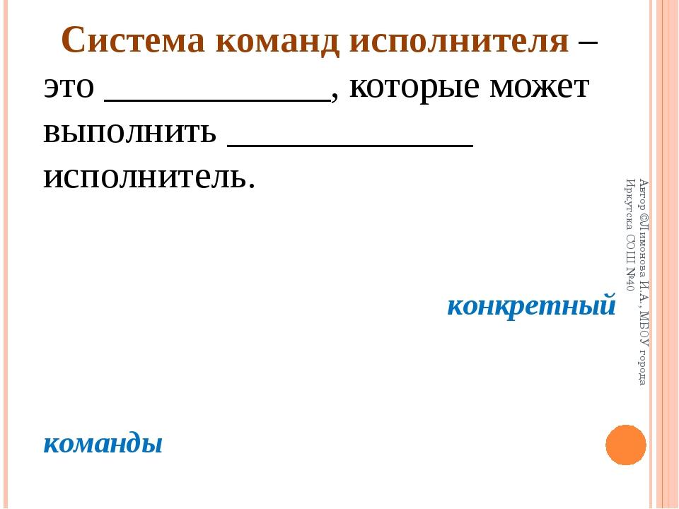 Система команд исполнителя – это ____________, которые может выполнить _____...