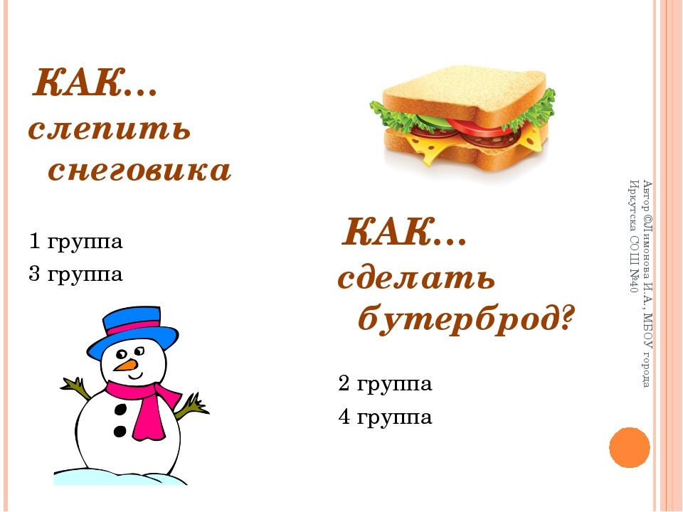 КАК… слепить снеговика 1 группа 3 группа сделать бутерброд? 2 группа 4 группа...