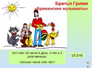 Братья Гримм «Бременские музыканты» Кот спит 18 часов в день. А пёс в 2 раза