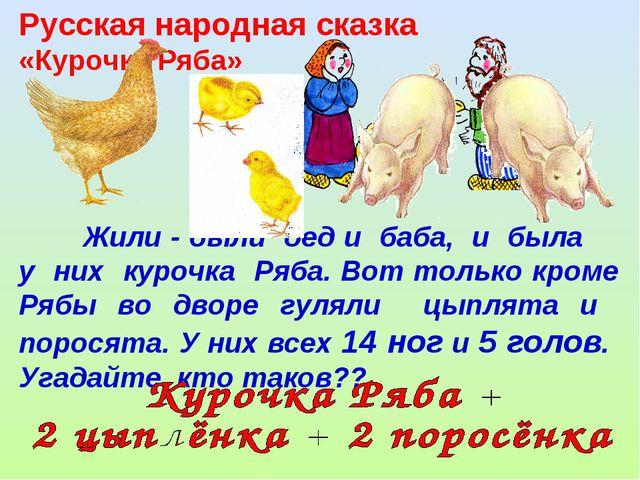 Жили - были дед и баба, и была у них курочка Ряба. Вот только кроме Рябы во...
