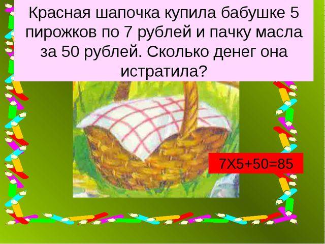 Красная шапочка купила бабушке 5 пирожков по 7 рублей и пачку масла за 50 руб...